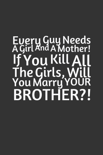 Every-Guy-Needs-A-Girl-And-A-Mother-If-You-Kill-All-The-Girls-Will-You-Marry-YOUR-BROTHER-333x500